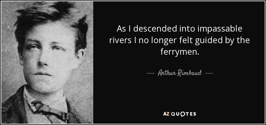 As I descended into impassable rivers I no longer felt guided by the ferrymen. - Arthur Rimbaud