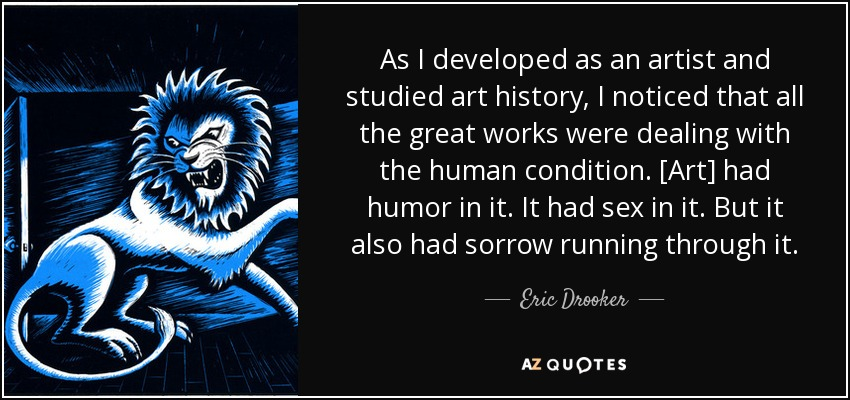 As I developed as an artist and studied art history, I noticed that all the great works were dealing with the human condition. [Art] had humor in it. It had sex in it. But it also had sorrow running through it. - Eric Drooker
