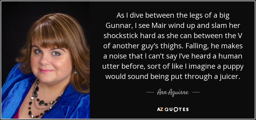 As I dive between the legs of a big Gunnar, I see Mair wind up and slam her shockstick hard as she can between the V of another guy's thighs. Falling, he makes a noise that I can't say I've heard a human utter before, sort of like I imagine a puppy would sound being put through a juicer. - Ann Aguirre