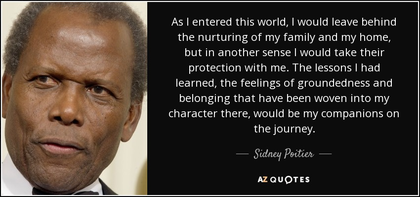As I entered this world, I would leave behind the nurturing of my family and my home, but in another sense I would take their protection with me. The lessons I had learned, the feelings of groundedness and belonging that have been woven into my character there, would be my companions on the journey. - Sidney Poitier