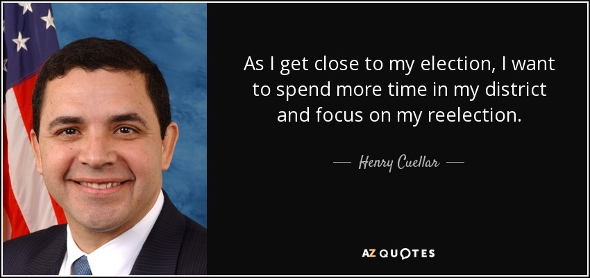 As I get close to my election, I want to spend more time in my district and focus on my reelection. - Henry Cuellar