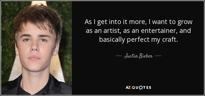 As I get into it more, I want to grow as an artist, as an entertainer, and basically perfect my craft. - Justin Bieber