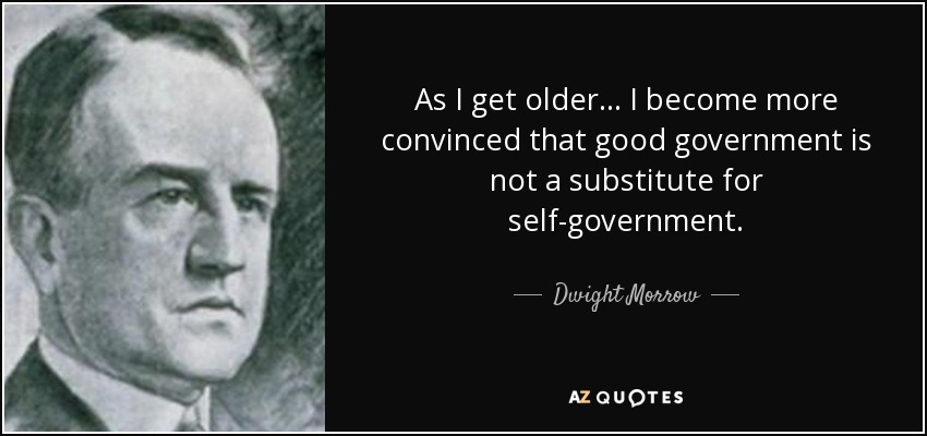 As I get older ... I become more convinced that good government is not a substitute for self-government. - Dwight Morrow
