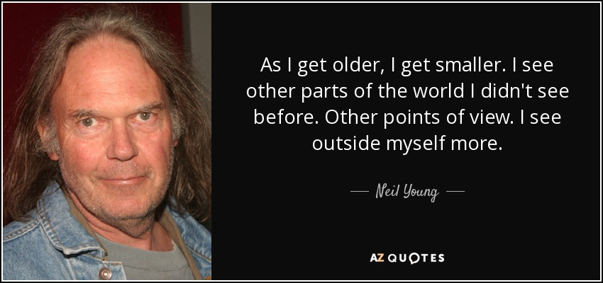 As I get older, I get smaller. I see other parts of the world I didn't see before. Other points of view. I see outside myself more. - Neil Young