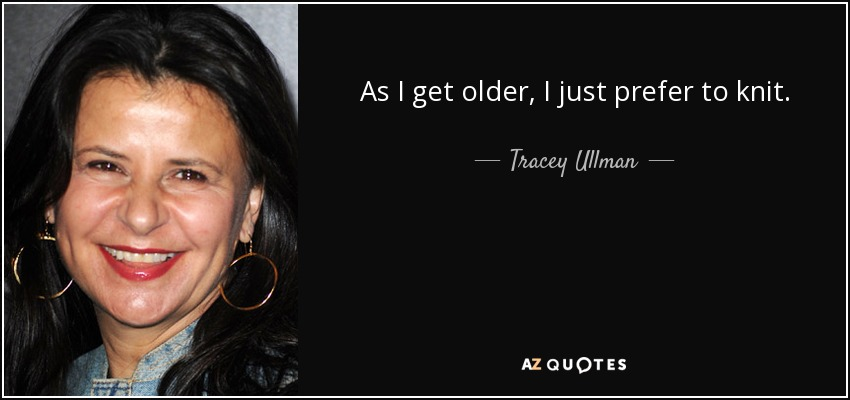 As I get older, I just prefer to knit. - Tracey Ullman