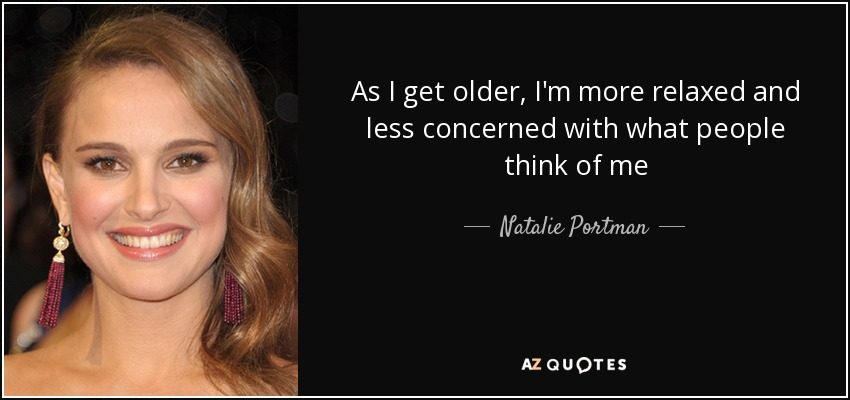 As I get older, I'm more relaxed and less concerned with what people think of me - Natalie Portman