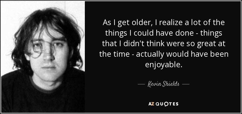 As I get older, I realize a lot of the things I could have done - things that I didn't think were so great at the time - actually would have been enjoyable. - Kevin Shields