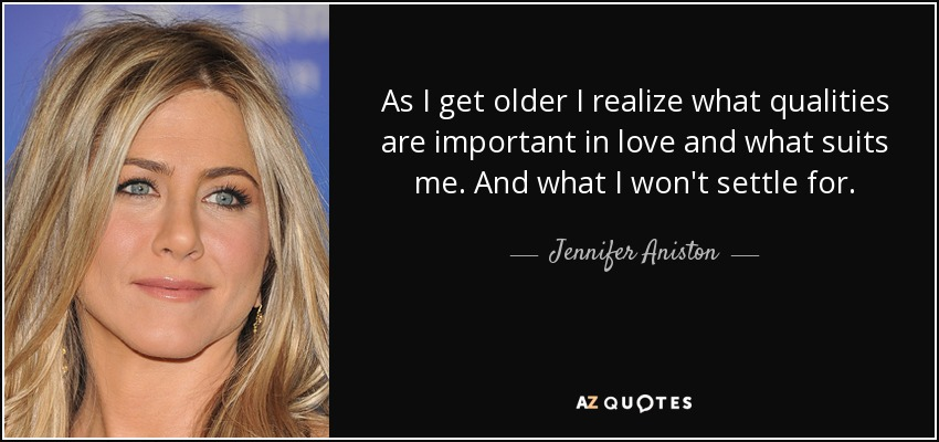 As I get older I realize what qualities are important in love and what suits me. And what I won't settle for. - Jennifer Aniston
