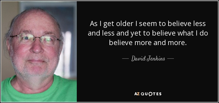 As I get older I seem to believe less and less and yet to believe what I do believe more and more. - David Jenkins