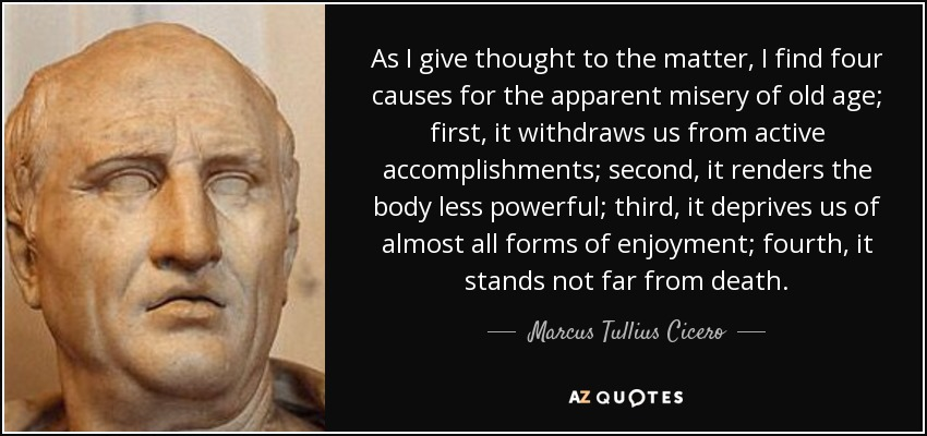 As I give thought to the matter, I find four causes for the apparent misery of old age; first, it withdraws us from active accomplishments; second, it renders the body less powerful; third, it deprives us of almost all forms of enjoyment; fourth, it stands not far from death. - Marcus Tullius Cicero