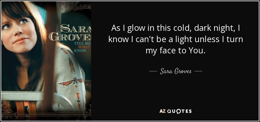 As I glow in this cold, dark night, I know I can't be a light unless I turn my face to You. - Sara Groves