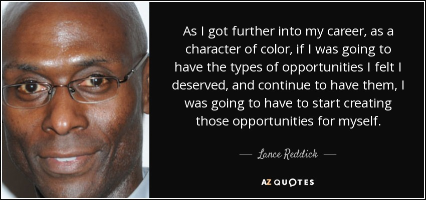 As I got further into my career, as a character of color, if I was going to have the types of opportunities I felt I deserved, and continue to have them, I was going to have to start creating those opportunities for myself. - Lance Reddick