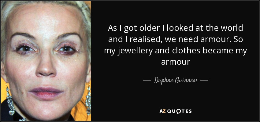 As I got older I looked at the world and I realised, we need armour. So my jewellery and clothes became my armour - Daphne Guinness