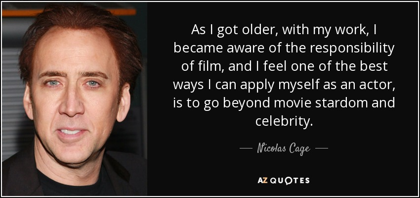 As I got older, with my work, I became aware of the responsibility of film, and I feel one of the best ways I can apply myself as an actor, is to go beyond movie stardom and celebrity. - Nicolas Cage