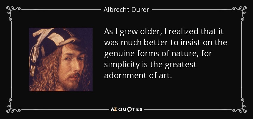 As I grew older, I realized that it was much better to insist on the genuine forms of nature, for simplicity is the greatest adornment of art. - Albrecht Durer