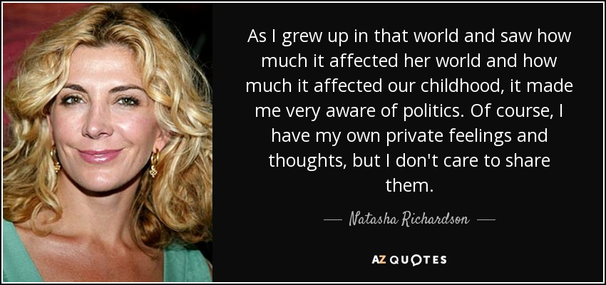 As I grew up in that world and saw how much it affected her world and how much it affected our childhood, it made me very aware of politics. Of course, I have my own private feelings and thoughts, but I don't care to share them. - Natasha Richardson