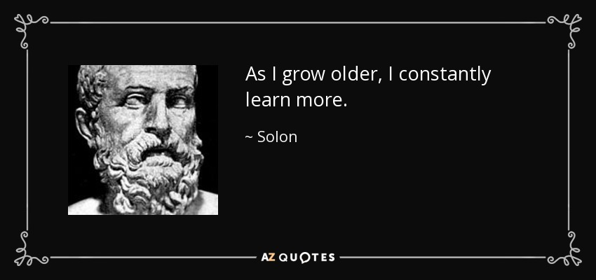 As I grow older, I constantly learn more. - Solon