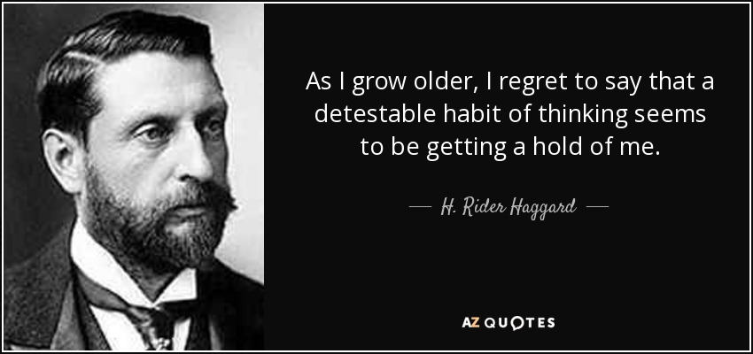 As I grow older, I regret to say that a detestable habit of thinking seems to be getting a hold of me. - H. Rider Haggard