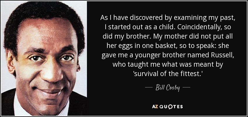 As I have discovered by examining my past, I started out as a child. Coincidentally, so did my brother. My mother did not put all her eggs in one basket, so to speak: she gave me a younger brother named Russell, who taught me what was meant by 'survival of the fittest.' - Bill Cosby