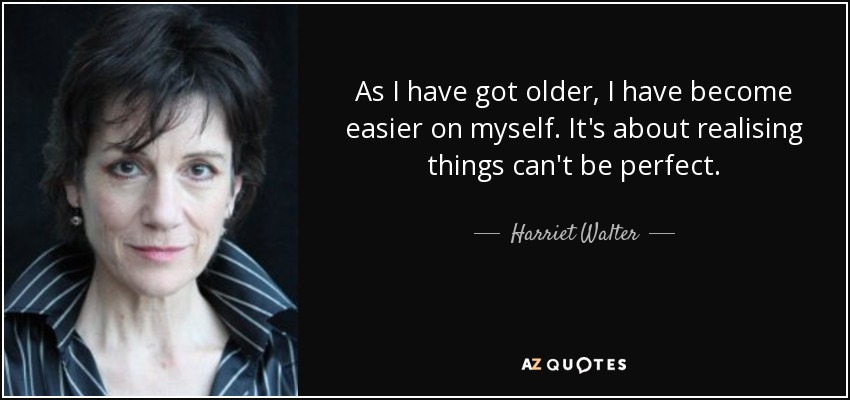 As I have got older, I have become easier on myself. It's about realising things can't be perfect. - Harriet Walter