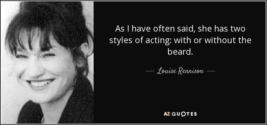 As I have often said, she has two styles of acting: with or without the beard. - Louise Rennison