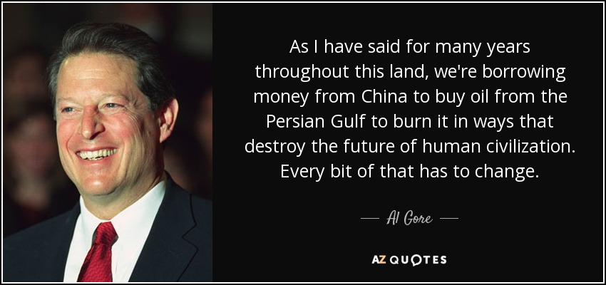 As I have said for many years throughout this land, we're borrowing money from China to buy oil from the Persian Gulf to burn it in ways that destroy the future of human civilization. Every bit of that has to change. - Al Gore
