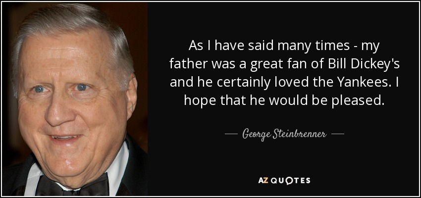 As I have said many times - my father was a great fan of Bill Dickey's and he certainly loved the Yankees. I hope that he would be pleased. - George Steinbrenner