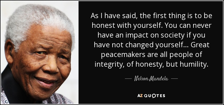 As I have said, the first thing is to be honest with yourself. You can never have an impact on society if you have not changed yourself... Great peacemakers are all people of integrity, of honesty, but humility. - Nelson Mandela