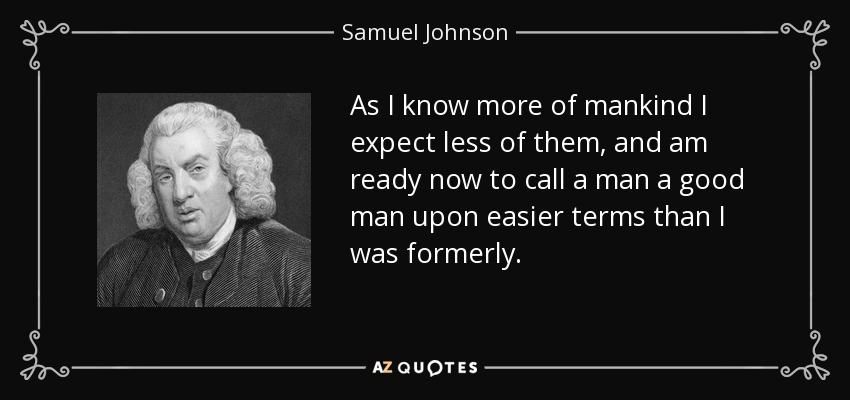 As I know more of mankind I expect less of them, and am ready now to call a man a good man upon easier terms than I was formerly. - Samuel Johnson