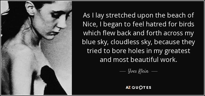 As I lay stretched upon the beach of Nice, I began to feel hatred for birds which flew back and forth across my blue sky, cloudless sky, because they tried to bore holes in my greatest and most beautiful work. - Yves Klein