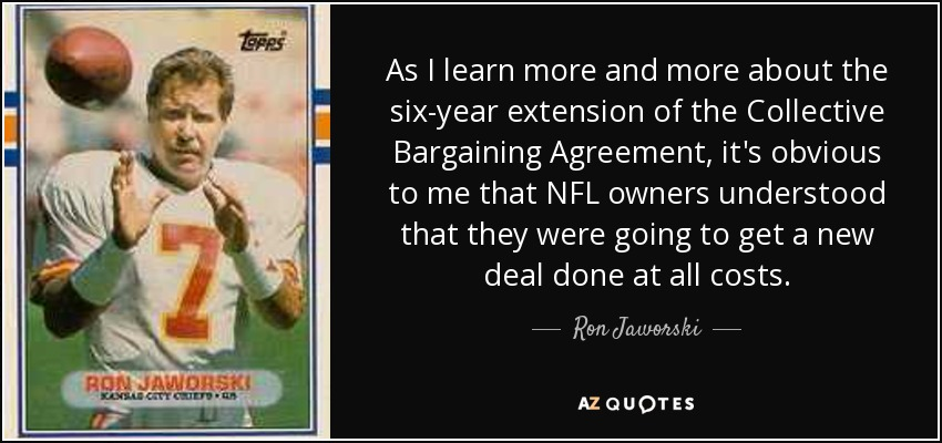 As I learn more and more about the six-year extension of the Collective Bargaining Agreement, it's obvious to me that NFL owners understood that they were going to get a new deal done at all costs. - Ron Jaworski