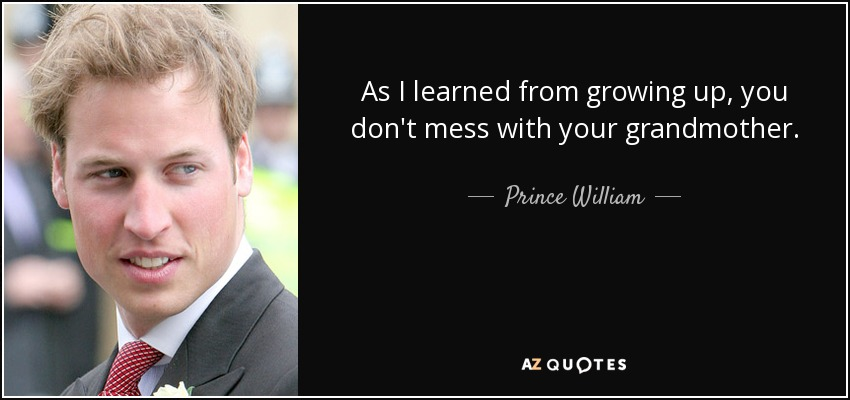 As I learned from growing up, you don't mess with your grandmother. - Prince William