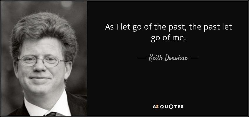 As I let go of the past, the past let go of me. - Keith Donohue