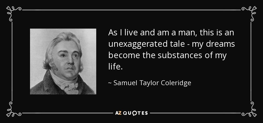 As I live and am a man, this is an unexaggerated tale - my dreams become the substances of my life. - Samuel Taylor Coleridge