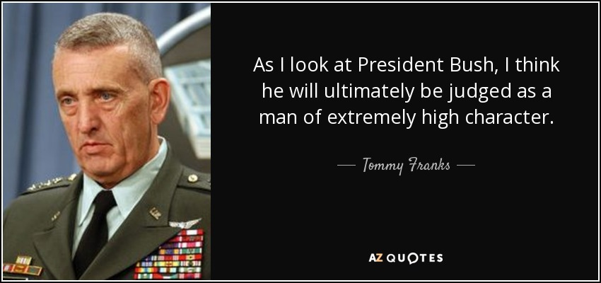 As I look at President Bush, I think he will ultimately be judged as a man of extremely high character. - Tommy Franks