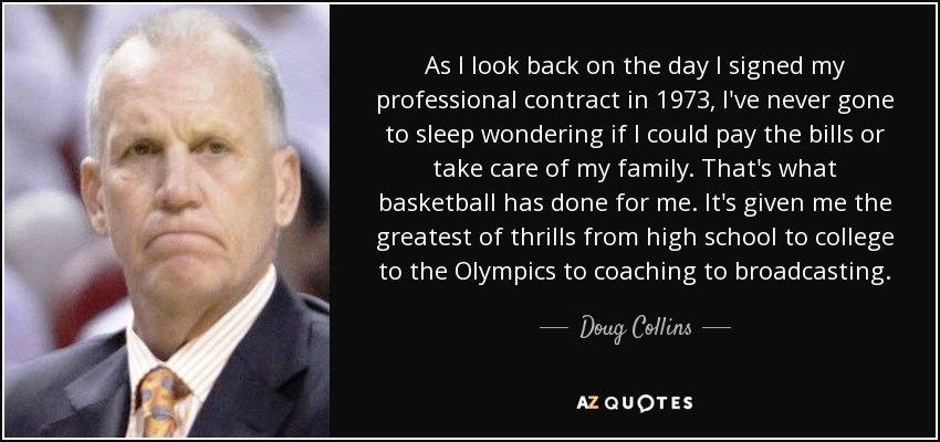 As I look back on the day I signed my professional contract in 1973, I've never gone to sleep wondering if I could pay the bills or take care of my family. That's what basketball has done for me. It's given me the greatest of thrills from high school to college to the Olympics to coaching to broadcasting. - Doug Collins