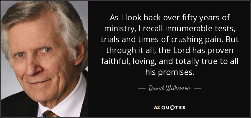 As I look back over fifty years of ministry, I recall innumerable tests, trials and times of crushing pain. But through it all, the Lord has proven faithful, loving, and totally true to all his promises. - David Wilkerson