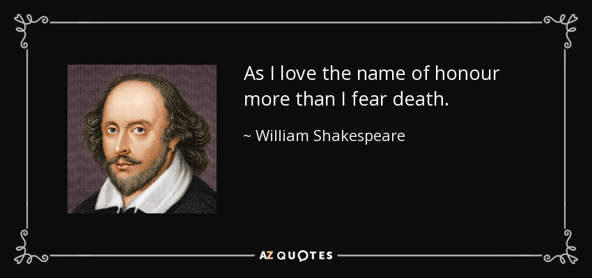As I love the name of honour more than I fear death. - William Shakespeare
