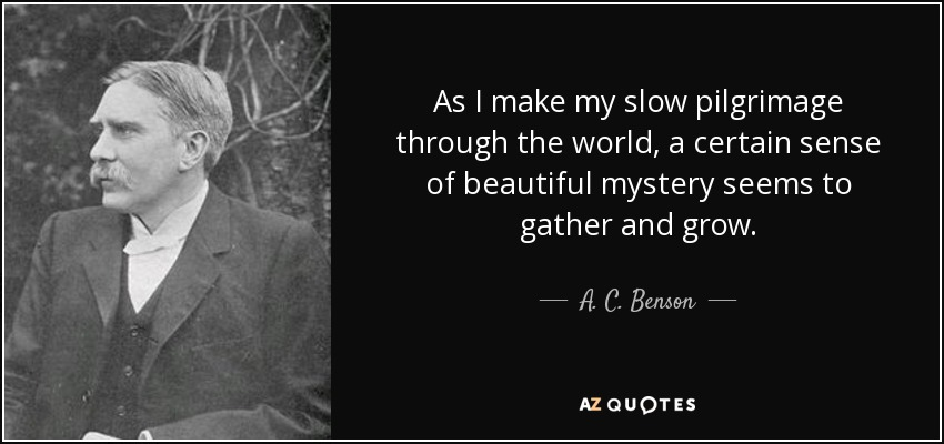 As I make my slow pilgrimage through the world, a certain sense of beautiful mystery seems to gather and grow. - A. C. Benson