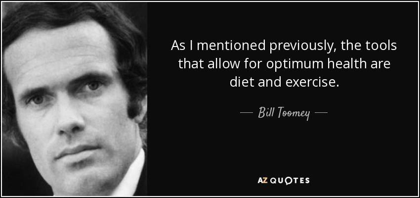 As I mentioned previously, the tools that allow for optimum health are diet and exercise. - Bill Toomey