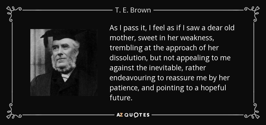 As I pass it, I feel as if I saw a dear old mother, sweet in her weakness, trembling at the approach of her dissolution, but not appealing to me against the inevitable, rather endeavouring to reassure me by her patience, and pointing to a hopeful future. - T. E. Brown