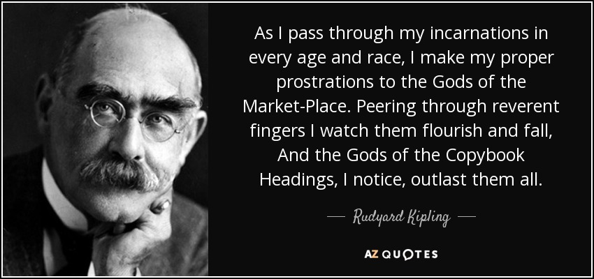 As I pass through my incarnations in every age and race, I make my proper prostrations to the Gods of the Market-Place. Peering through reverent fingers I watch them flourish and fall, And the Gods of the Copybook Headings, I notice, outlast them all. - Rudyard Kipling