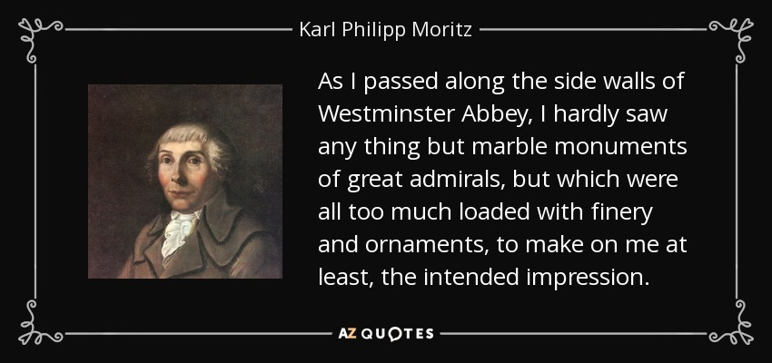 As I passed along the side walls of Westminster Abbey, I hardly saw any thing but marble monuments of great admirals, but which were all too much loaded with finery and ornaments, to make on me at least, the intended impression. - Karl Philipp Moritz
