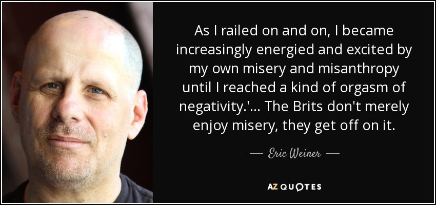 As I railed on and on, I became increasingly energied and excited by my own misery and misanthropy until I reached a kind of orgasm of negativity.'... The Brits don't merely enjoy misery, they get off on it. - Eric Weiner