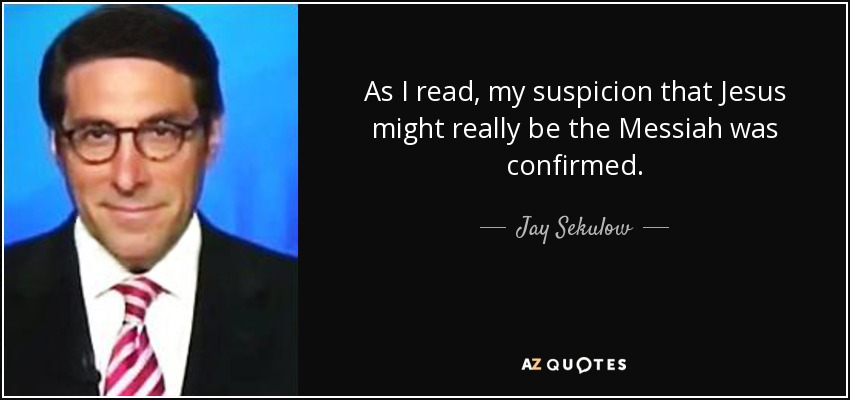As I read, my suspicion that Jesus might really be the Messiah was confirmed. - Jay Sekulow