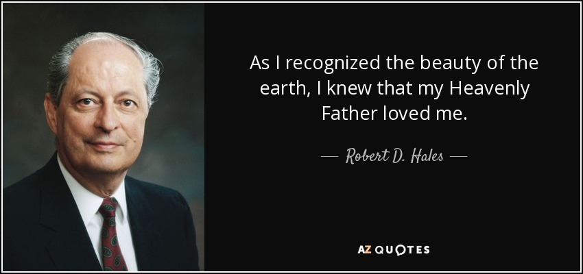 As I recognized the beauty of the earth, I knew that my Heavenly Father loved me. - Robert D. Hales