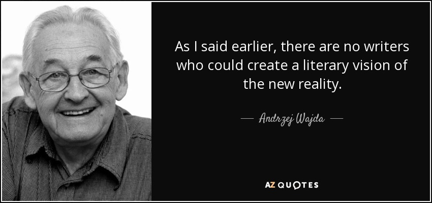 As I said earlier, there are no writers who could create a literary vision of the new reality. - Andrzej Wajda