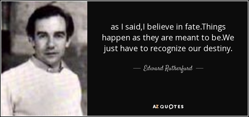 as I said,I believe in fate.Things happen as they are meant to be.We just have to recognize our destiny. - Edward Rutherfurd