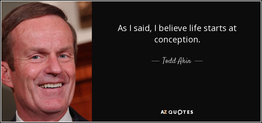 As I said, I believe life starts at conception. - Todd Akin
