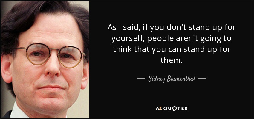 As I said, if you don't stand up for yourself, people aren't going to think that you can stand up for them. - Sidney Blumenthal